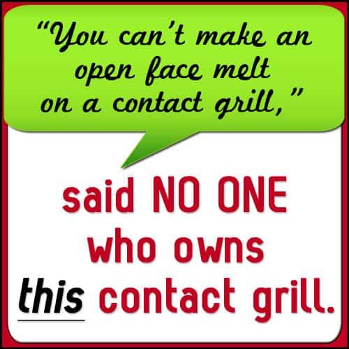 """""""You can't make an open face melt on a contact grill,"""" said no one who owns this grill."""
