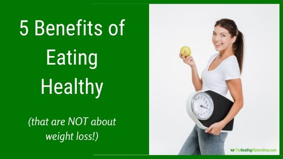 5 Benefits of Eating Healthy (Besides Weight Loss)