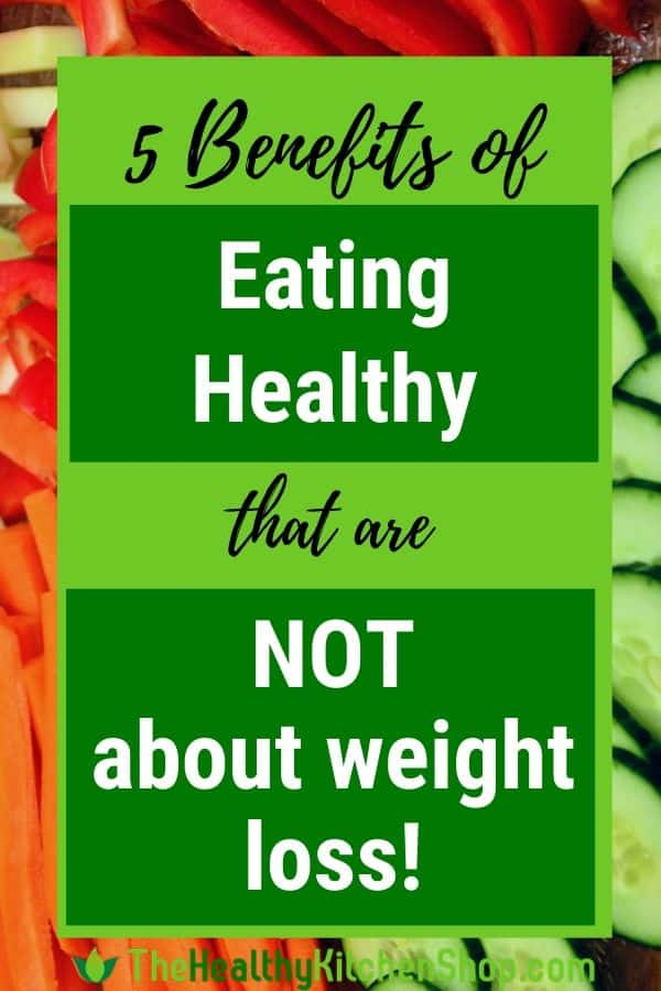 5 Benefits of Eating Healthy that are NOT about weight loss!