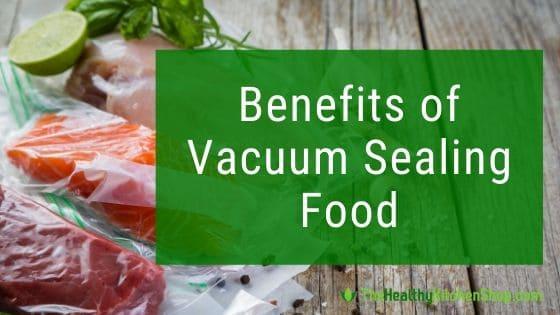 Benefits of Vacuum Sealing Food - TheHealthyKitchenShop.com