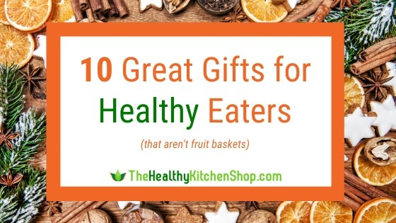 10 Great Gift Ideas for Healthy Eaters from TheHealthyKitchenShop.com