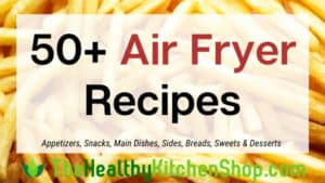 50+ Air Fryer Recipes from TheHealthyKitchenShop.com