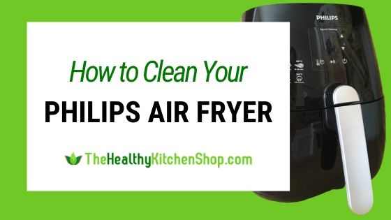 How to Clean Your Philips Air Fryer by TheHealthyKitchenShop.com